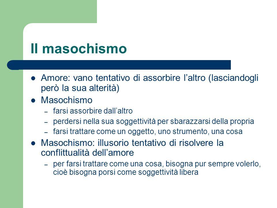 Il masochismo Amore: vano tentativo di assorbire l'altro (lasciandogli però la sua alterità) Masochismo.