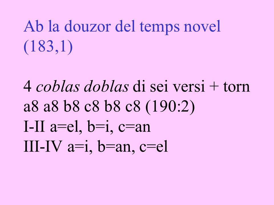 Ab la douzor del temps novel (183,1) 4 coblas doblas di sei versi + torn a8 a8 b8 c8 b8 c8 (190:2) I-II a=el, b=i, c=an III-IV a=i, b=an, c=el