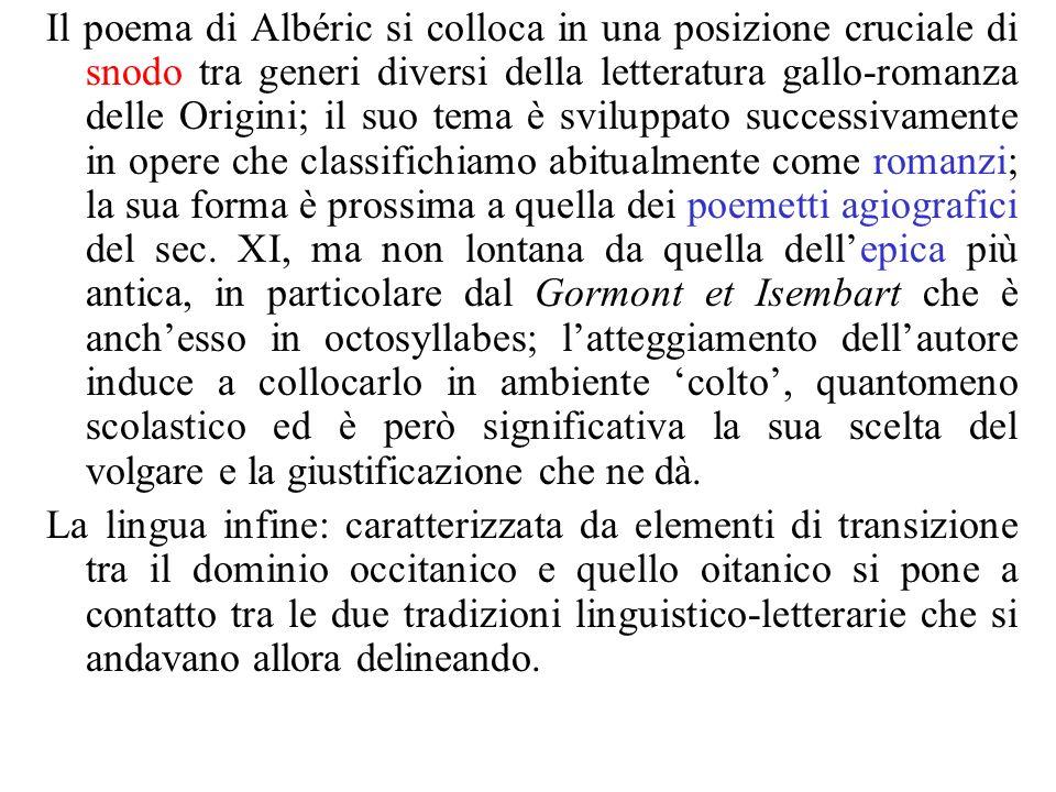 Il poema di Albéric si colloca in una posizione cruciale di snodo tra generi diversi della letteratura gallo-romanza delle Origini; il suo tema è sviluppato successivamente in opere che classifichiamo abitualmente come romanzi; la sua forma è prossima a quella dei poemetti agiografici del sec. XI, ma non lontana da quella dell'epica più antica, in particolare dal Gormont et Isembart che è anch'esso in octosyllabes; l'atteggiamento dell'autore induce a collocarlo in ambiente 'colto', quantomeno scolastico ed è però significativa la sua scelta del volgare e la giustificazione che ne dà.