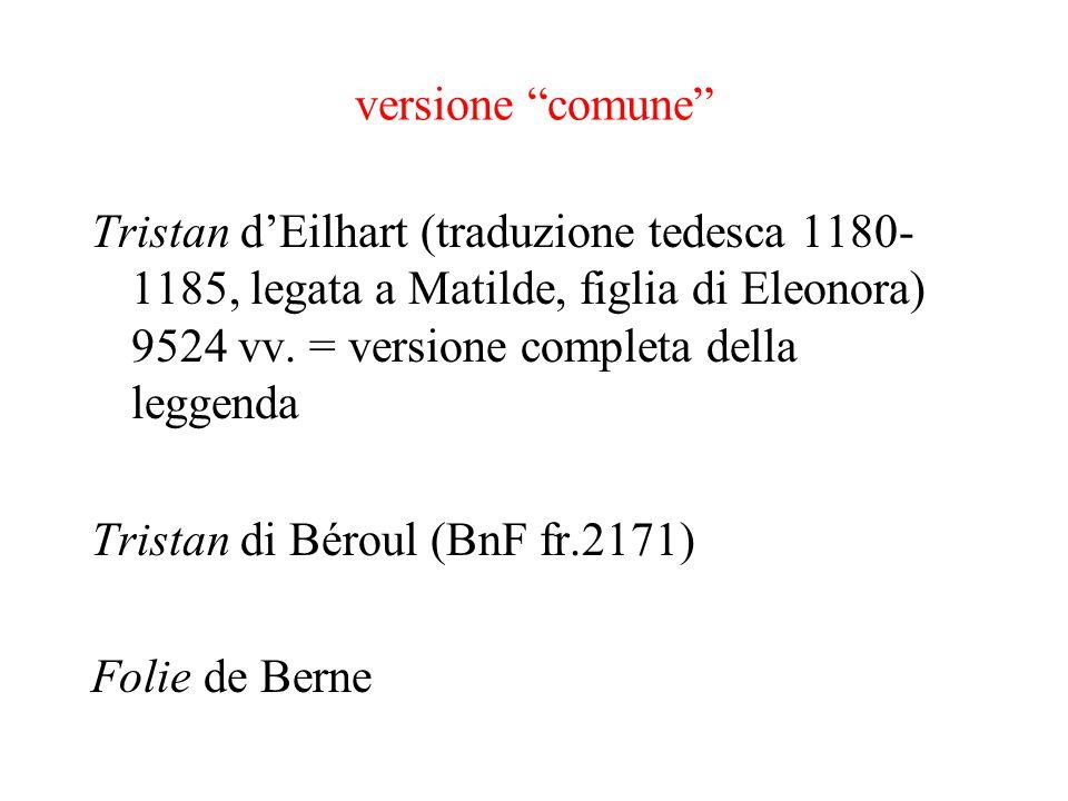 versione comune Tristan d'Eilhart (traduzione tedesca 1180-1185, legata a Matilde, figlia di Eleonora) 9524 vv. = versione completa della leggenda.