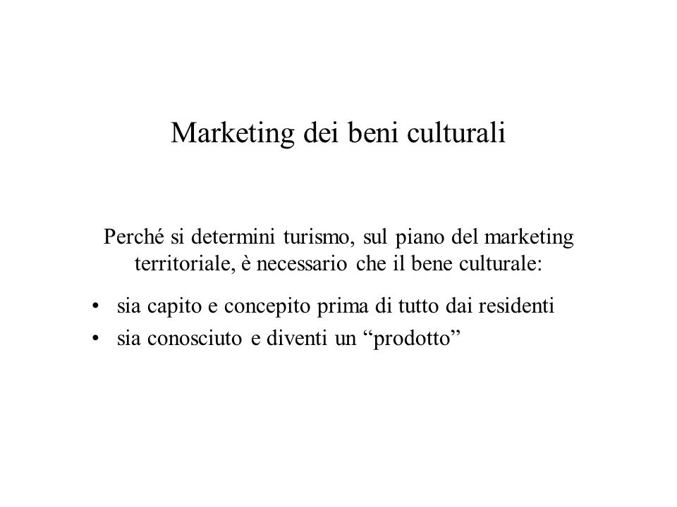 Marketing dei beni culturali Perché si determini turismo, sul piano del marketing territoriale, è necessario che il bene culturale: