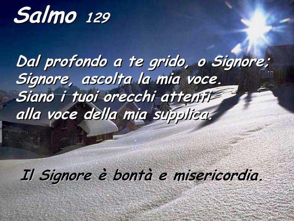 Salmo 129 Dal profondo a te grido, o Signore; Signore, ascolta la mia voce. Siano i tuoi orecchi attenti alla voce della mia supplica.