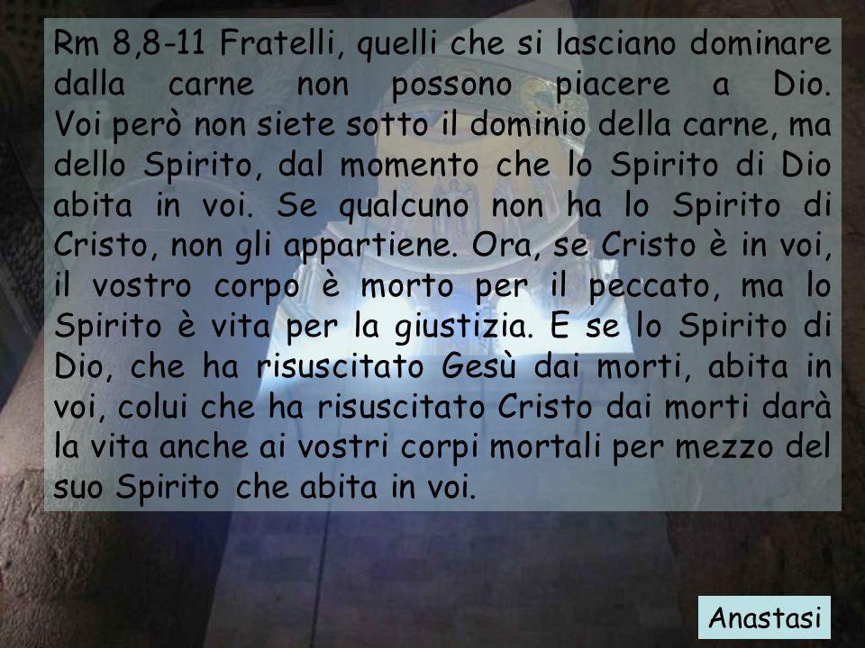 Rm 8,8-11 Fratelli, quelli che si lasciano dominare dalla carne non possono piacere a Dio. Voi però non siete sotto il dominio della carne, ma dello Spirito, dal momento che lo Spirito di Dio abita in voi. Se qualcuno non ha lo Spirito di Cristo, non gli appartiene. Ora, se Cristo è in voi, il vostro corpo è morto per il peccato, ma lo Spirito è vita per la giustizia. E se lo Spirito di Dio, che ha risuscitato Gesù dai morti, abita in voi, colui che ha risuscitato Cristo dai morti darà la vita anche ai vostri corpi mortali per mezzo del suo Spirito che abita in voi.