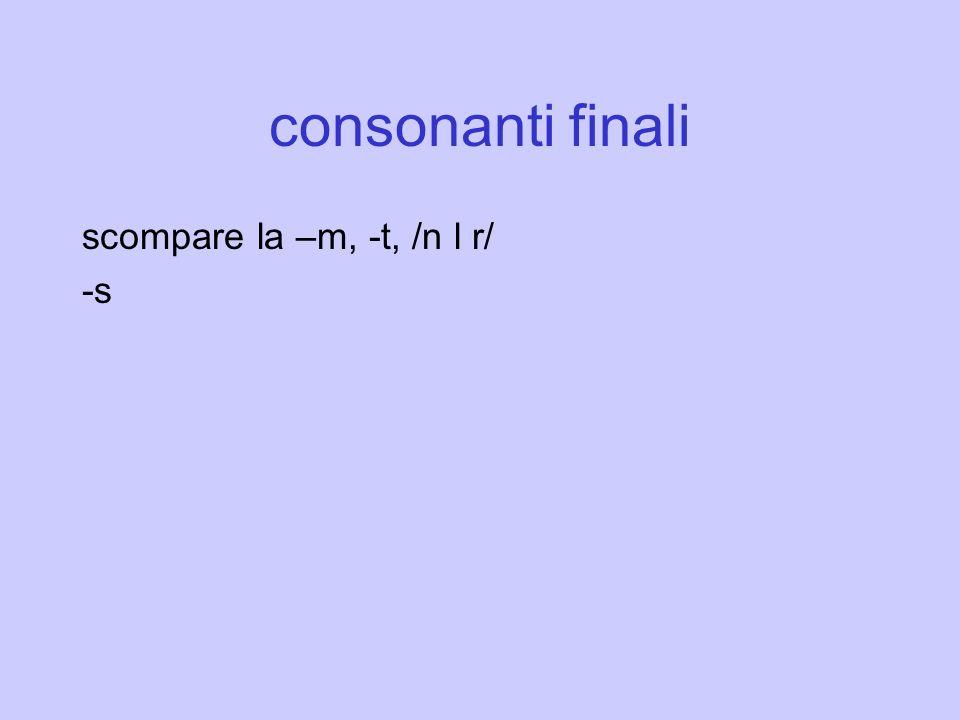 consonanti finali scompare la –m, -t, /n l r/ -s