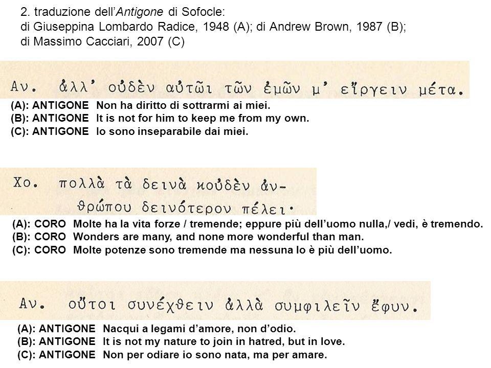 2. traduzione dell'Antigone di Sofocle: di Giuseppina Lombardo Radice, 1948 (A); di Andrew Brown, 1987 (B); di Massimo Cacciari, 2007 (C)