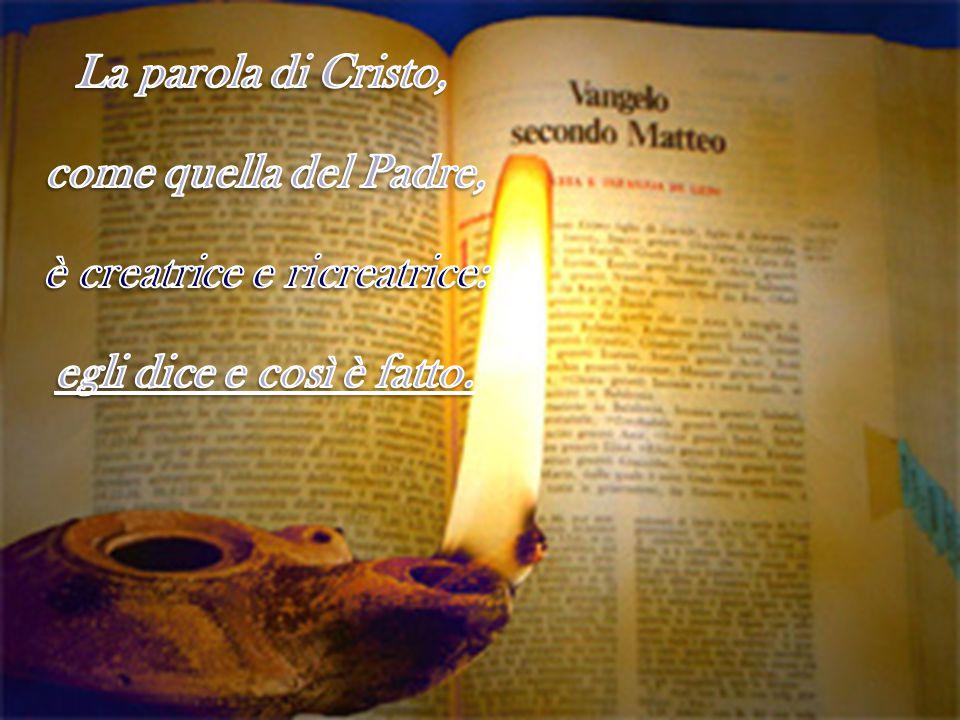 La parola di Cristo, come quella del Padre, è creatrice e ricreatrice: egli dice e così è fatto.