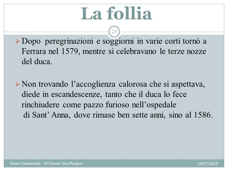 La follia Dopo peregrinazioni e soggiorni in varie corti tornò a Ferrara nel 1579, mentre si celebravano le terze nozze del duca.