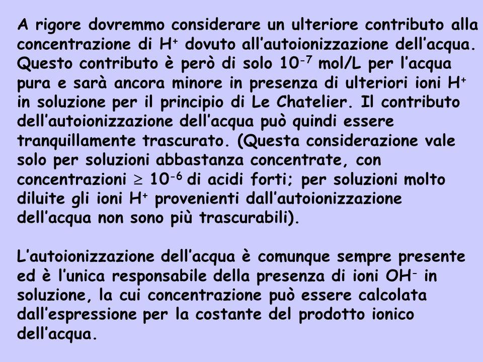 A rigore dovremmo considerare un ulteriore contributo alla concentrazione di H+ dovuto all'autoionizzazione dell'acqua.