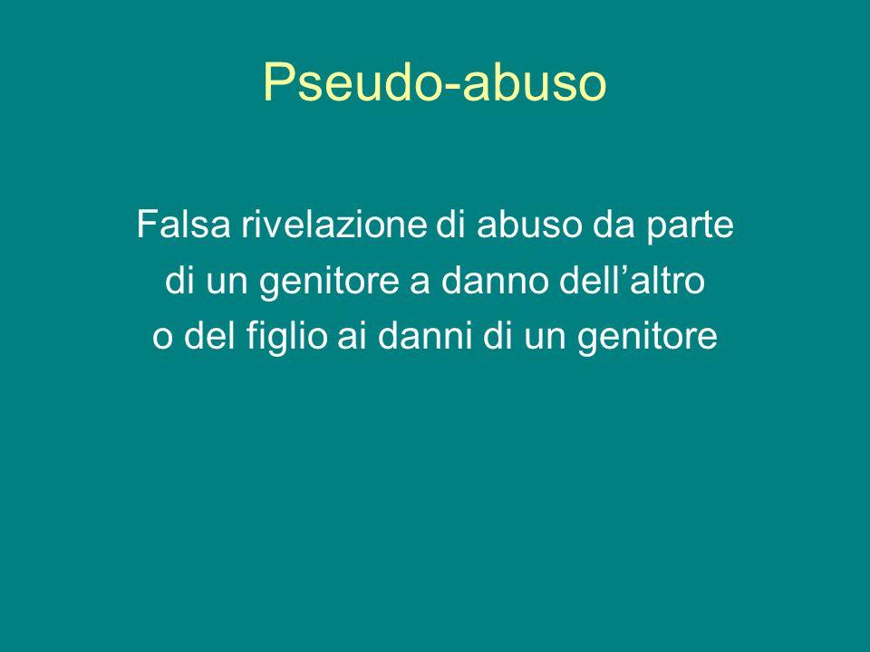 Pseudo-abuso Falsa rivelazione di abuso da parte di un genitore a danno dell'altro o del figlio ai danni di un genitore