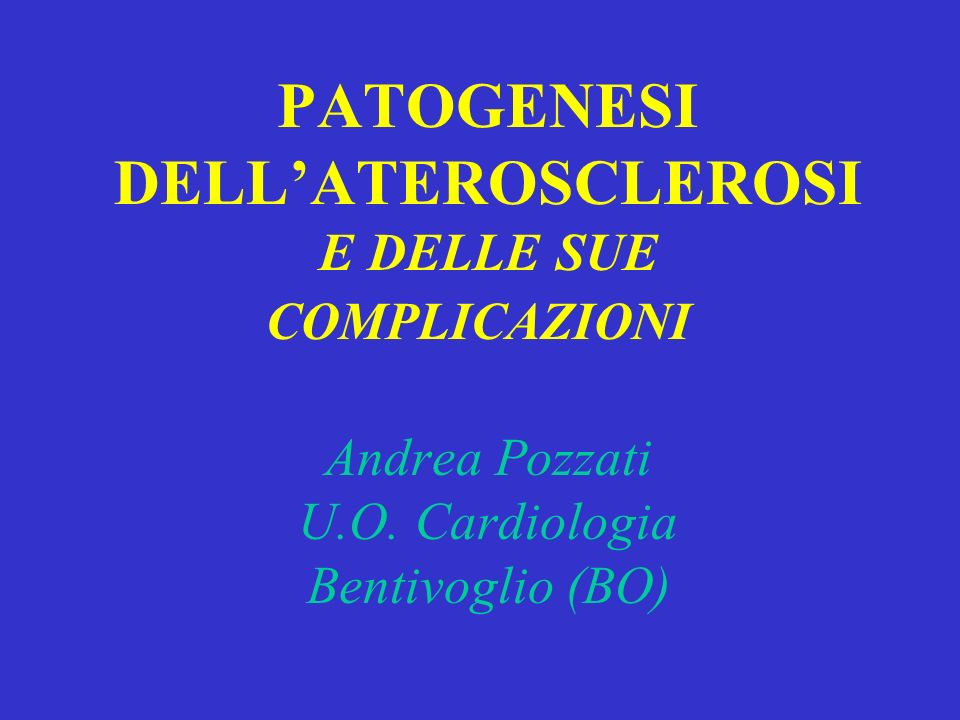 PATOGENESI DELL'ATEROSCLEROSI E DELLE SUE COMPLICAZIONI Andrea Pozzati U.O.