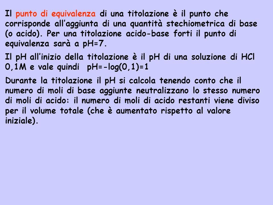 Il punto di equivalenza di una titolazione è il punto che corrisponde all'aggiunta di una quantità stechiometrica di base (o acido). Per una titolazione acido-base forti il punto di equivalenza sarà a pH=7.