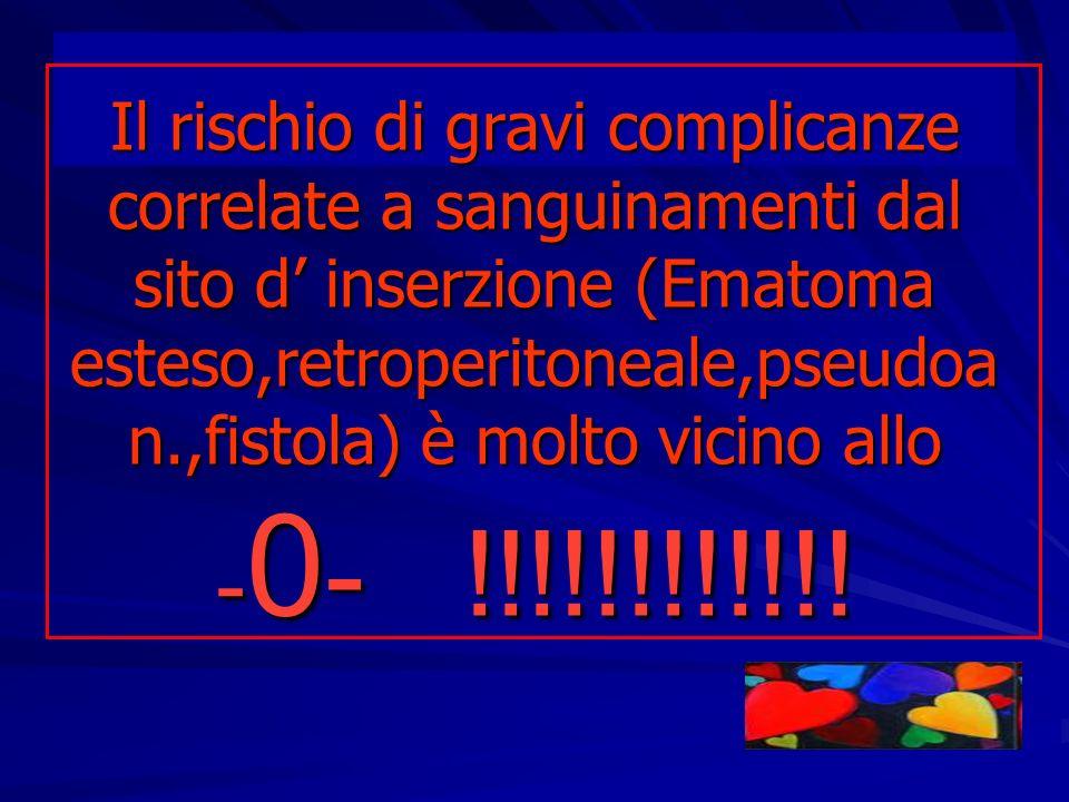 Il rischio di gravi complicanze correlate a sanguinamenti dal sito d' inserzione (Ematoma esteso,retroperitoneale,pseudoan.,fistola) è molto vicino allo -0- !!!!!!!!!!!!