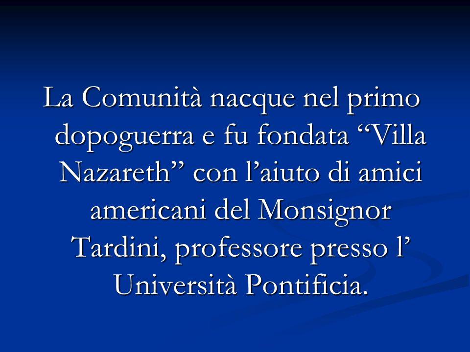 La Comunità nacque nel primo dopoguerra e fu fondata Villa Nazareth con l'aiuto di amici americani del Monsignor Tardini, professore presso l' Università Pontificia.