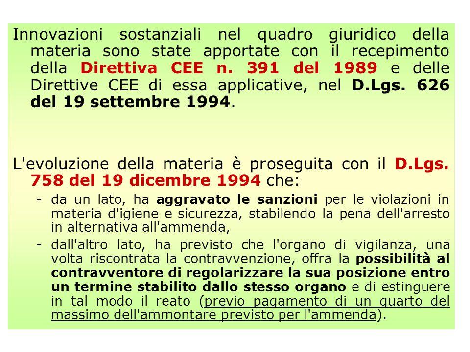 Innovazioni sostanziali nel quadro giuridico della materia sono state apportate con il recepimento della Direttiva CEE n. 391 del 1989 e delle Direttive CEE di essa applicative, nel D.Lgs. 626 del 19 settembre 1994.