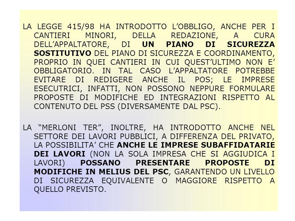 LA LEGGE 415/98 HA INTRODOTTO L'OBBLIGO, ANCHE PER I CANTIERI MINORI, DELLA REDAZIONE, A CURA DELL'APPALTATORE, DI UN PIANO DI SICUREZZA SOSTITUTIVO DEL PIANO DI SICUREZZA E COORDINAMENTO, PROPRIO IN QUEI CANTIERI IN CUI QUEST'ULTIMO NON E' OBBLIGATORIO. IN TAL CASO L'APPALTATORE POTREBBE EVITARE DI REDIGERE ANCHE IL POS; LE IMPRESE ESECUTRICI, INFATTI, NON POSSONO NEPPURE FORMULARE PROPOSTE DI MODIFICHE ED INTEGRAZIONI RISPETTO AL CONTENUTO DEL PSS (DIVERSAMENTE DAL PSC).