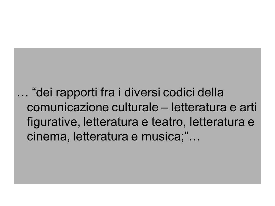 … dei rapporti fra i diversi codici della comunicazione culturale – letteratura e arti figurative, letteratura e teatro, letteratura e cinema, letteratura e musica; …