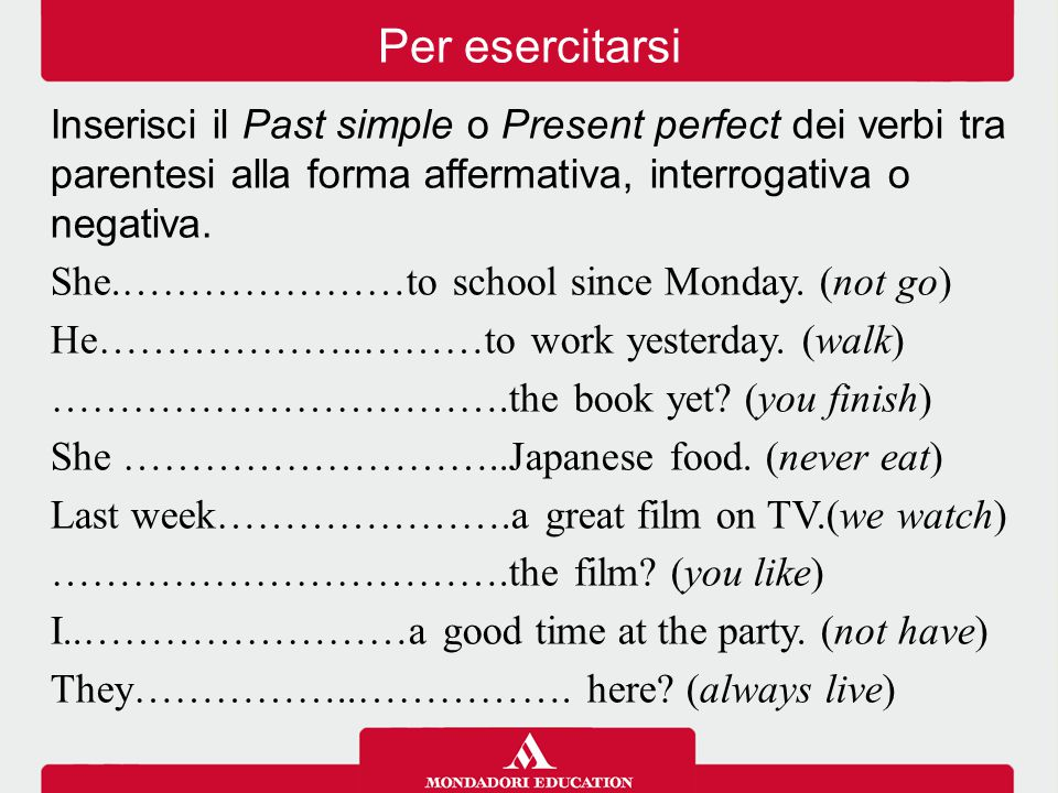 Per esercitarsi Inserisci il Past simple o Present perfect dei verbi tra parentesi alla forma affermativa, interrogativa o negativa.
