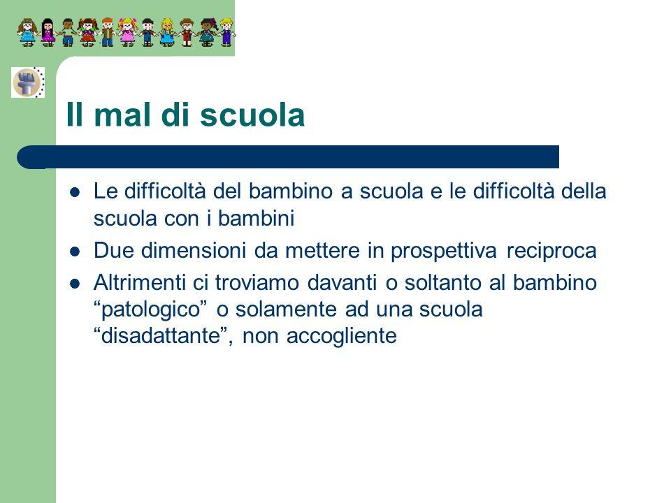 Il mal di scuola Le difficoltà del bambino a scuola e le difficoltà della scuola con i bambini. Due dimensioni da mettere in prospettiva reciproca.
