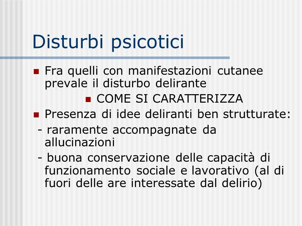 Disturbi psicotici Fra quelli con manifestazioni cutanee prevale il disturbo delirante. COME SI CARATTERIZZA.