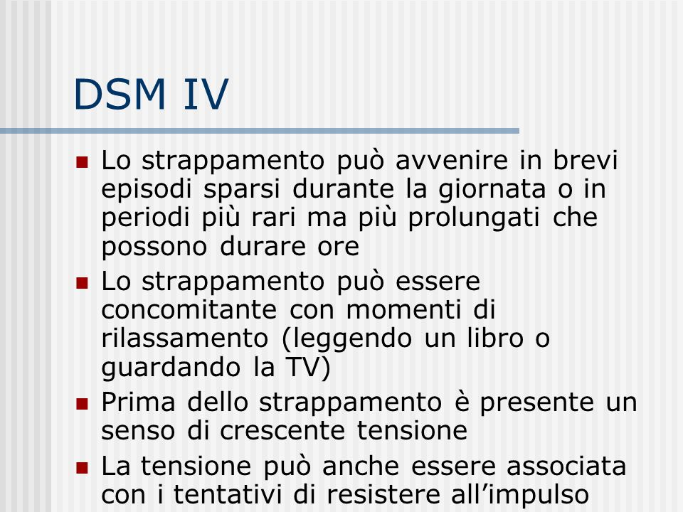 DSM IV Lo strappamento può avvenire in brevi episodi sparsi durante la giornata o in periodi più rari ma più prolungati che possono durare ore.