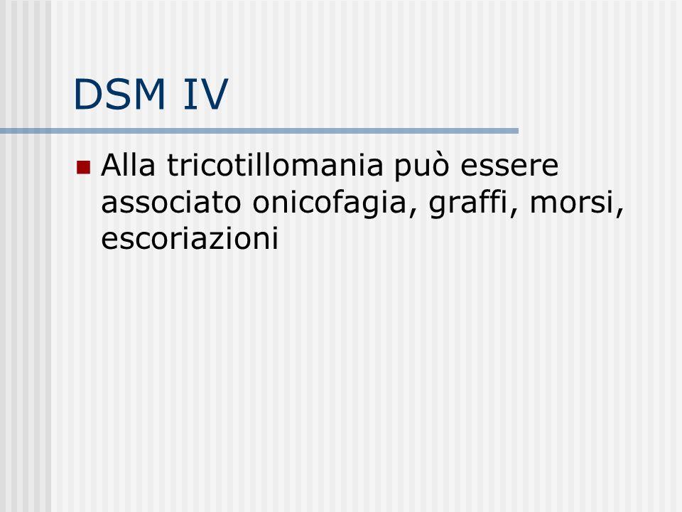 DSM IV Alla tricotillomania può essere associato onicofagia, graffi, morsi, escoriazioni