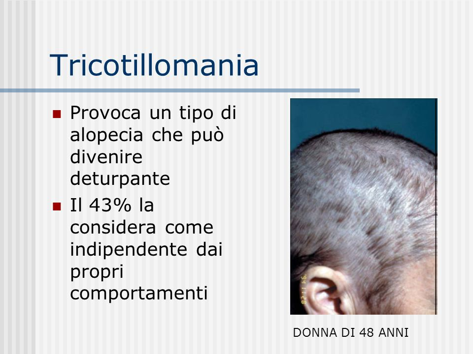 Tricotillomania Provoca un tipo di alopecia che può divenire deturpante. Il 43% la considera come indipendente dai propri comportamenti.
