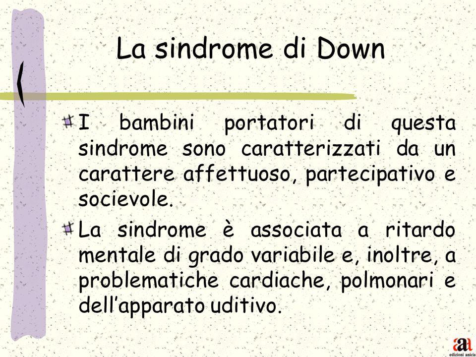 La sindrome di Down I bambini portatori di questa sindrome sono caratterizzati da un carattere affettuoso, partecipativo e socievole.