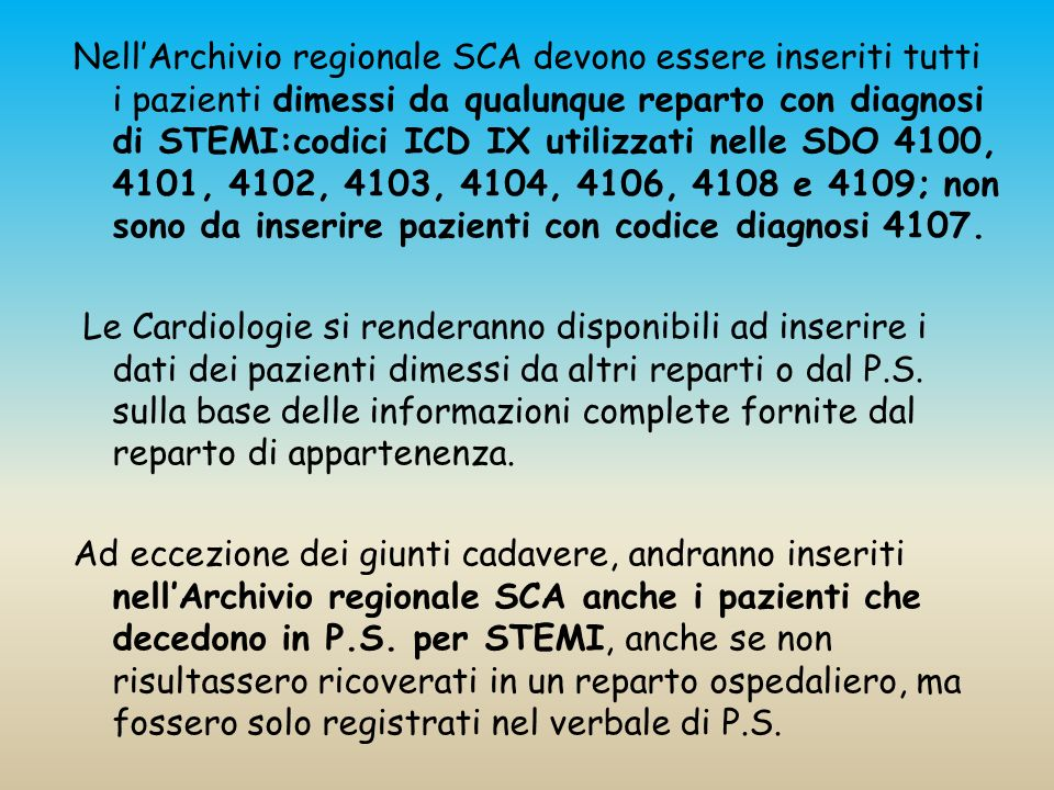 Nell'Archivio regionale SCA devono essere inseriti tutti i pazienti dimessi da qualunque reparto con diagnosi di STEMI:codici ICD IX utilizzati nelle SDO 4100, 4101, 4102, 4103, 4104, 4106, 4108 e 4109; non sono da inserire pazienti con codice diagnosi 4107.