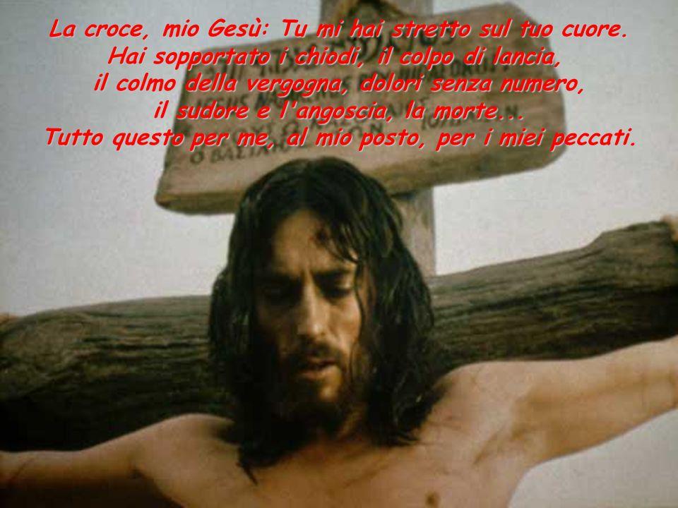 La croce, mio Gesù: Tu mi hai stretto sul tuo cuore.
