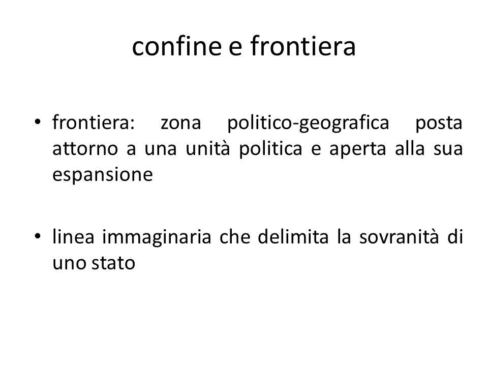 confine e frontiera frontiera: zona politico-geografica posta attorno a una unità politica e aperta alla sua espansione.