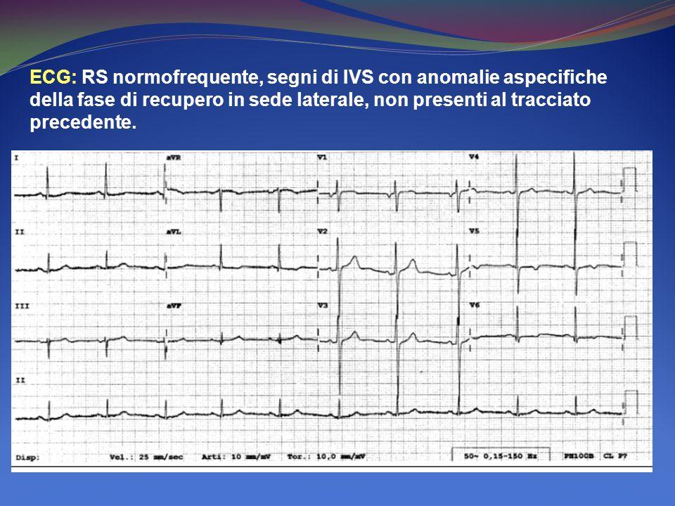 ECG: RS normofrequente, segni di IVS con anomalie aspecifiche della fase di recupero in sede laterale, non presenti al tracciato precedente.