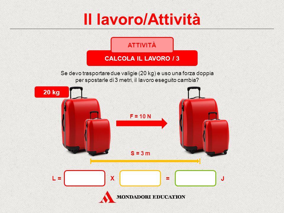 Il lavoro/Attività CALCOLA IL LAVORO / 3 ATTIVITÀ 20 kg L = X = J