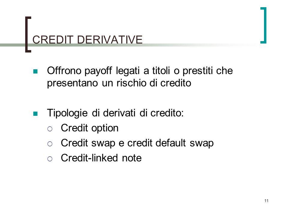 CREDIT DERIVATIVE Offrono payoff legati a titoli o prestiti che presentano un rischio di credito. Tipologie di derivati di credito: