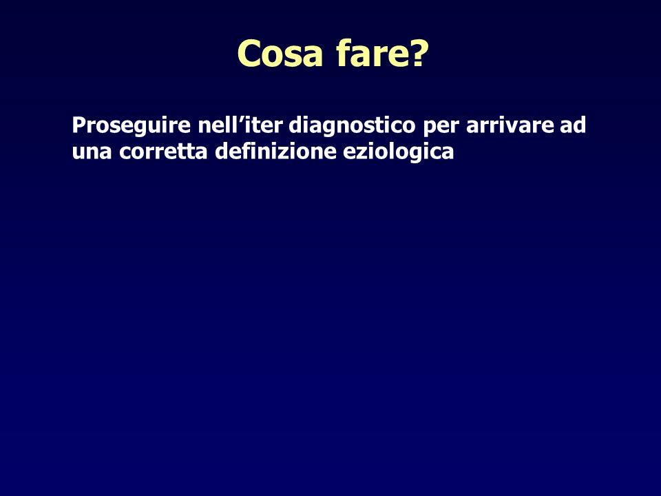 Cosa fare Proseguire nell'iter diagnostico per arrivare ad una corretta definizione eziologica