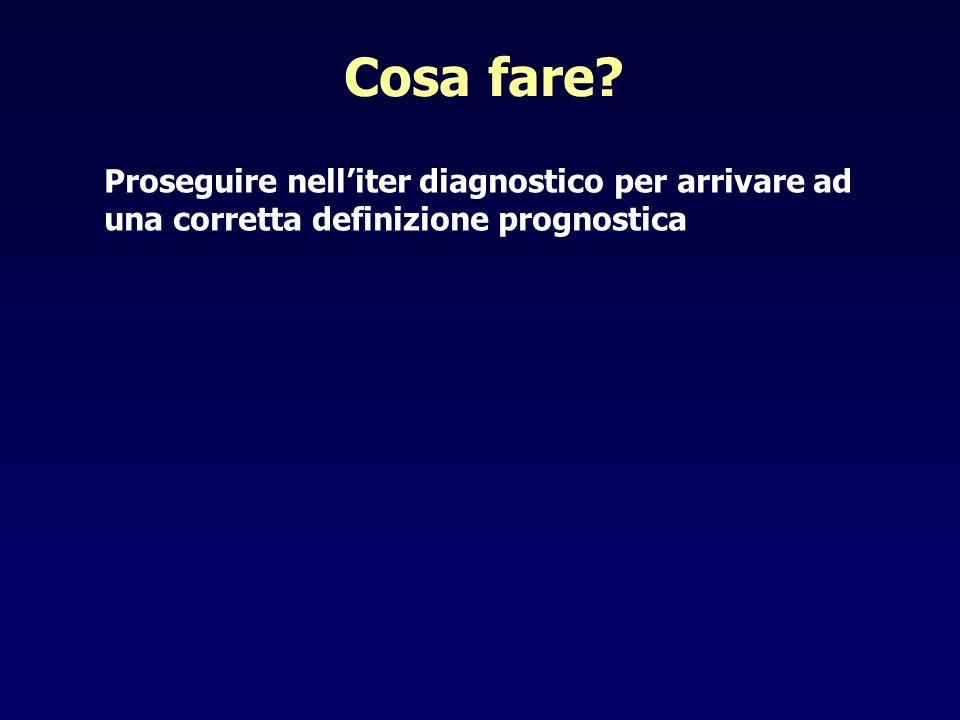 Cosa fare Proseguire nell'iter diagnostico per arrivare ad una corretta definizione prognostica