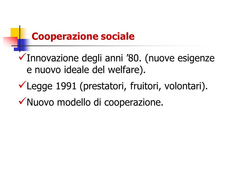 Cooperazione sociale Innovazione degli anni '80. (nuove esigenze e nuovo ideale del welfare). Legge 1991 (prestatori, fruitori, volontari).