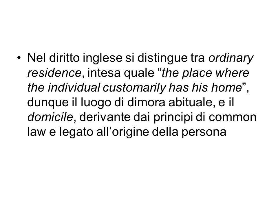 Nel diritto inglese si distingue tra ordinary residence, intesa quale the place where the individual customarily has his home , dunque il luogo di dimora abituale, e il domicile, derivante dai principi di common law e legato all'origine della persona