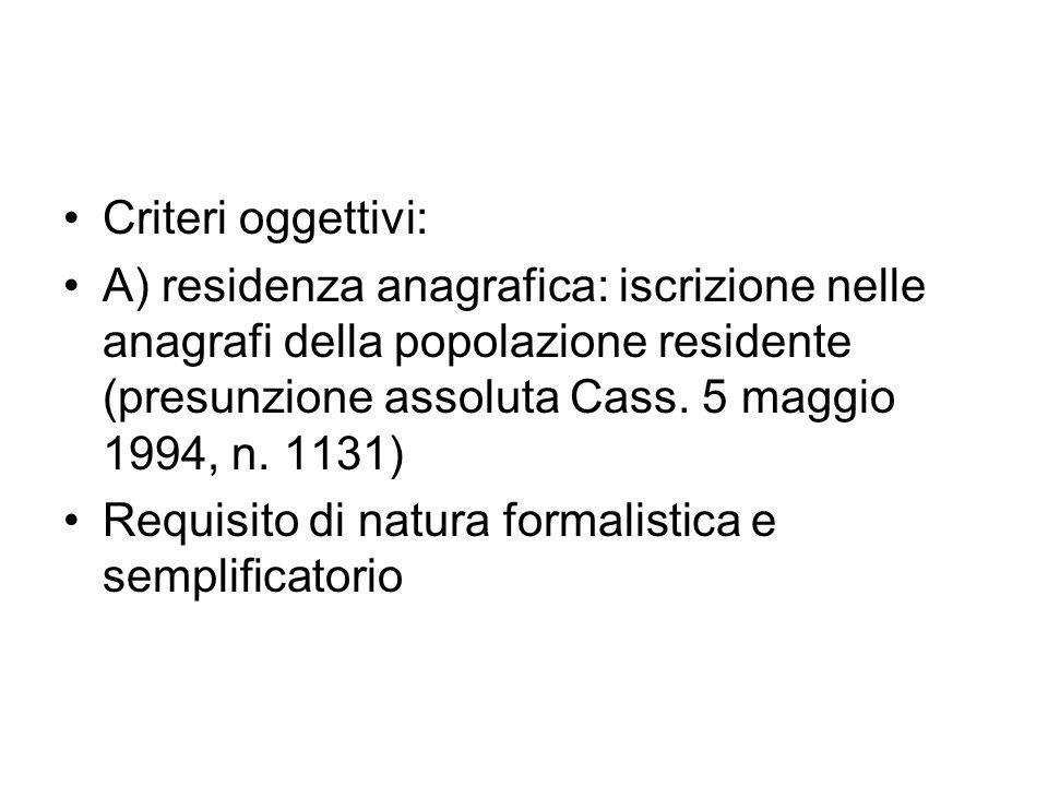 Criteri oggettivi:A) residenza anagrafica: iscrizione nelle anagrafi della popolazione residente (presunzione assoluta Cass. 5 maggio 1994, n. 1131)