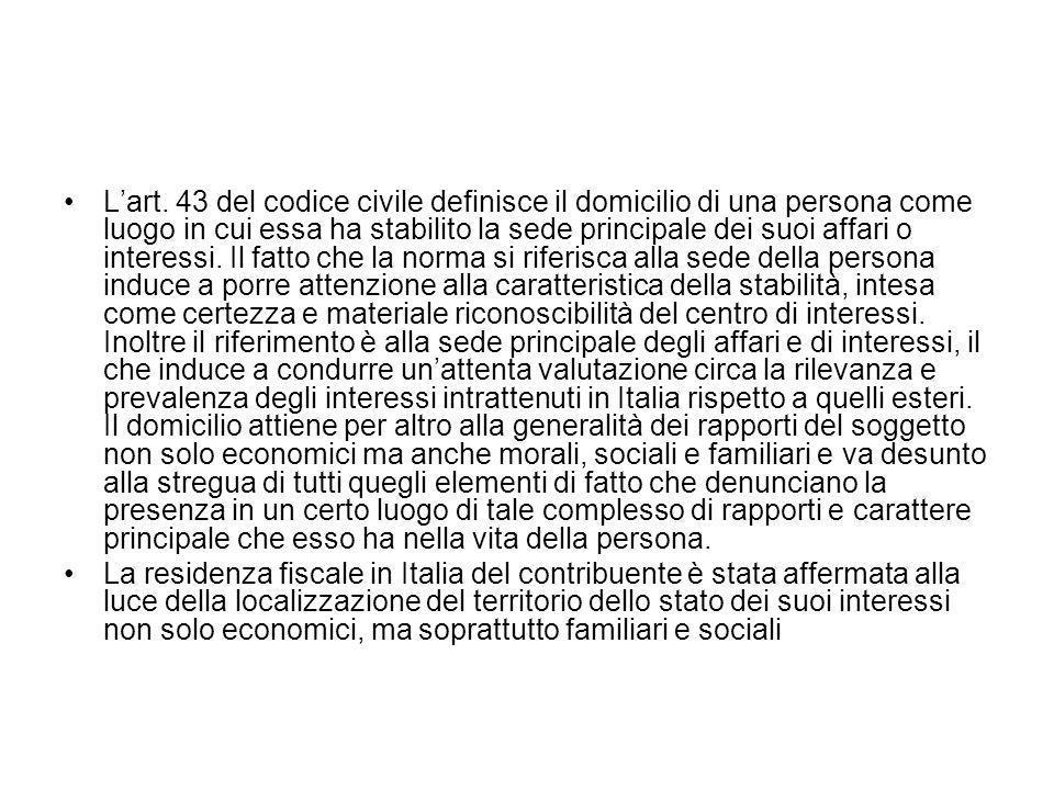 L'art. 43 del codice civile definisce il domicilio di una persona come luogo in cui essa ha stabilito la sede principale dei suoi affari o interessi. Il fatto che la norma si riferisca alla sede della persona induce a porre attenzione alla caratteristica della stabilità, intesa come certezza e materiale riconoscibilità del centro di interessi. Inoltre il riferimento è alla sede principale degli affari e di interessi, il che induce a condurre un'attenta valutazione circa la rilevanza e prevalenza degli interessi intrattenuti in Italia rispetto a quelli esteri. Il domicilio attiene per altro alla generalità dei rapporti del soggetto non solo economici ma anche morali, sociali e familiari e va desunto alla stregua di tutti quegli elementi di fatto che denunciano la presenza in un certo luogo di tale complesso di rapporti e carattere principale che esso ha nella vita della persona.