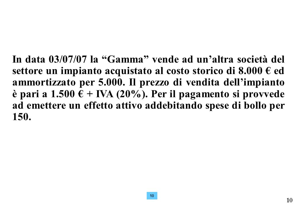 In data 03/07/07 la Gamma vende ad un'altra società del settore un impianto acquistato al costo storico di 8.000 € ed ammortizzato per 5.000. Il prezzo di vendita dell'impianto è pari a 1.500 € + IVA (20%). Per il pagamento si provvede ad emettere un effetto attivo addebitando spese di bollo per 150.