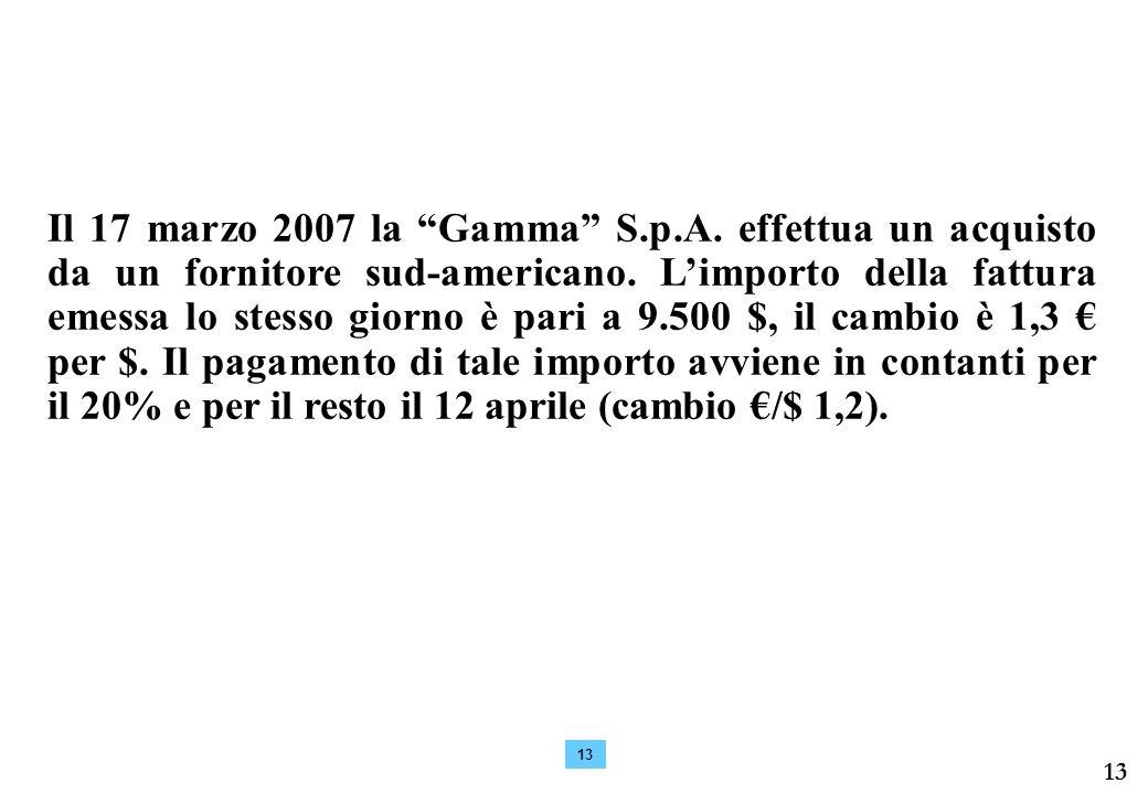 Il 17 marzo 2007 la Gamma S.p.A. effettua un acquisto da un fornitore sud-americano. L'importo della fattura emessa lo stesso giorno è pari a 9.500 $, il cambio è 1,3 € per $. Il pagamento di tale importo avviene in contanti per il 20% e per il resto il 12 aprile (cambio €/$ 1,2).