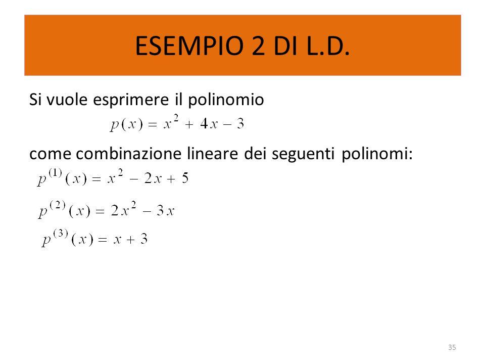 ESEMPIO 2 DI L.D. Si vuole esprimere il polinomio come combinazione lineare dei seguenti polinomi: