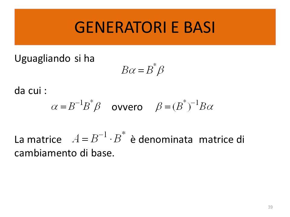 GENERATORI E BASI Uguagliando si ha da cui : ovvero La matrice è denominata matrice di cambiamento di base.