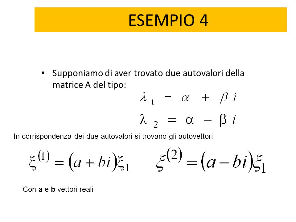 ESEMPIO 4 Supponiamo di aver trovato due autovalori della matrice A del tipo: In corrispondenza dei due autovalori si trovano gli autovettori.