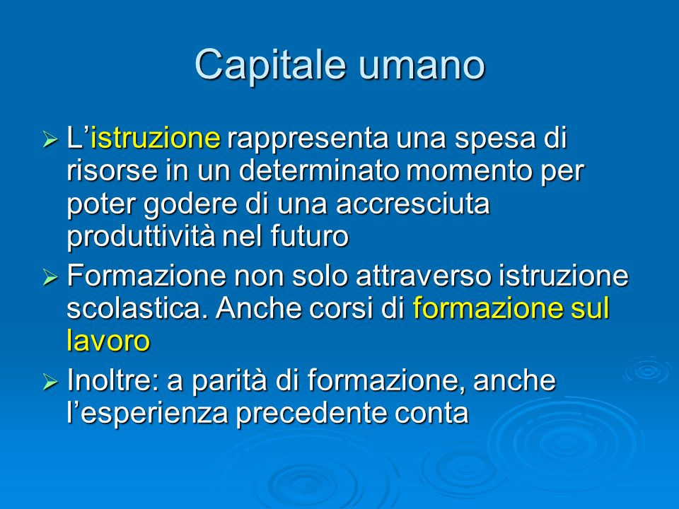 Capitale umano L'istruzione rappresenta una spesa di risorse in un determinato momento per poter godere di una accresciuta produttività nel futuro.
