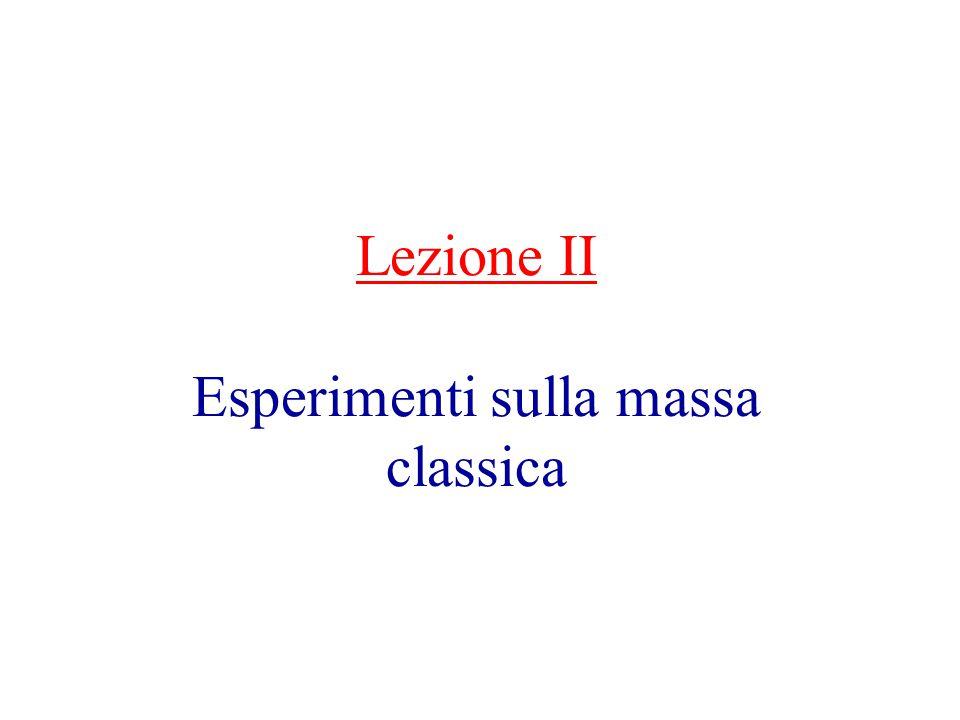 Lezione II Esperimenti sulla massa classica