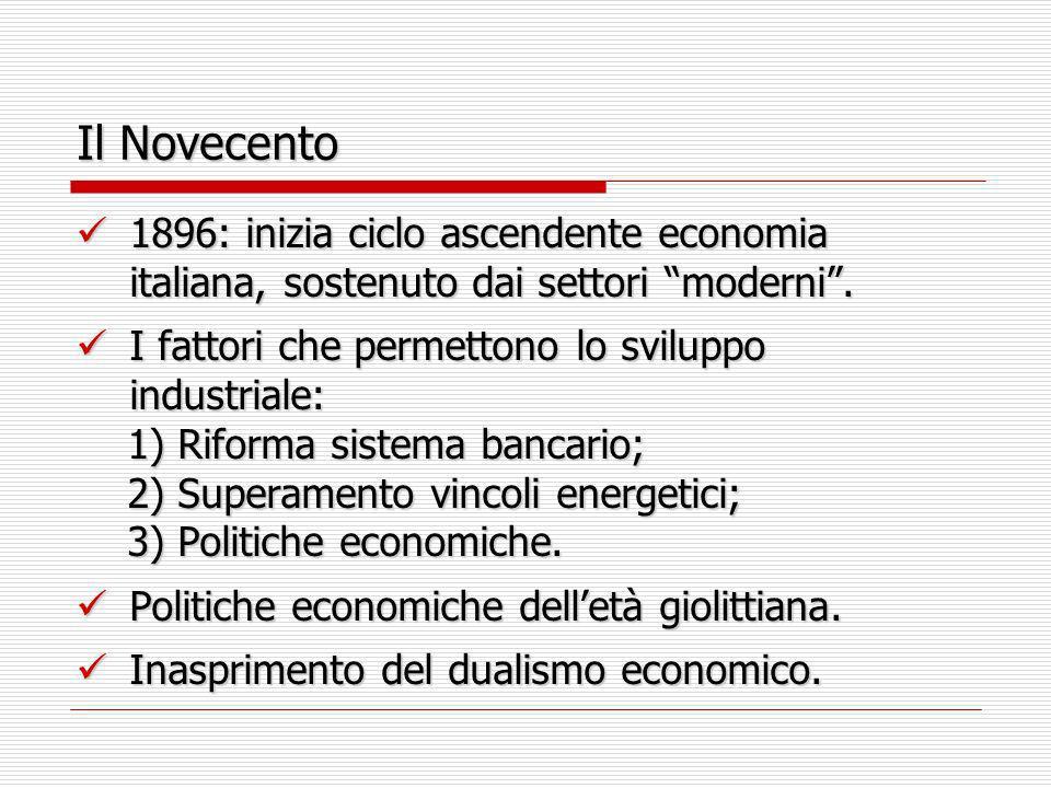 Il Novecento 1896: inizia ciclo ascendente economia italiana, sostenuto dai settori moderni . I fattori che permettono lo sviluppo industriale: