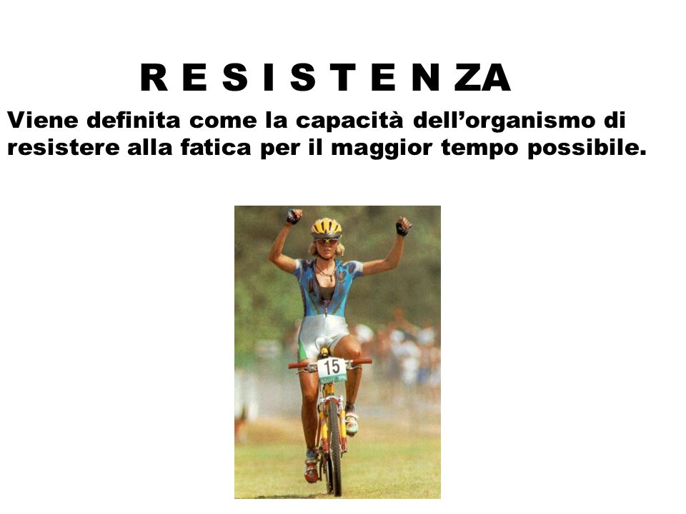 R E S I S T E N ZA Viene definita come la capacità dell'organismo di resistere alla fatica per il maggior tempo possibile.
