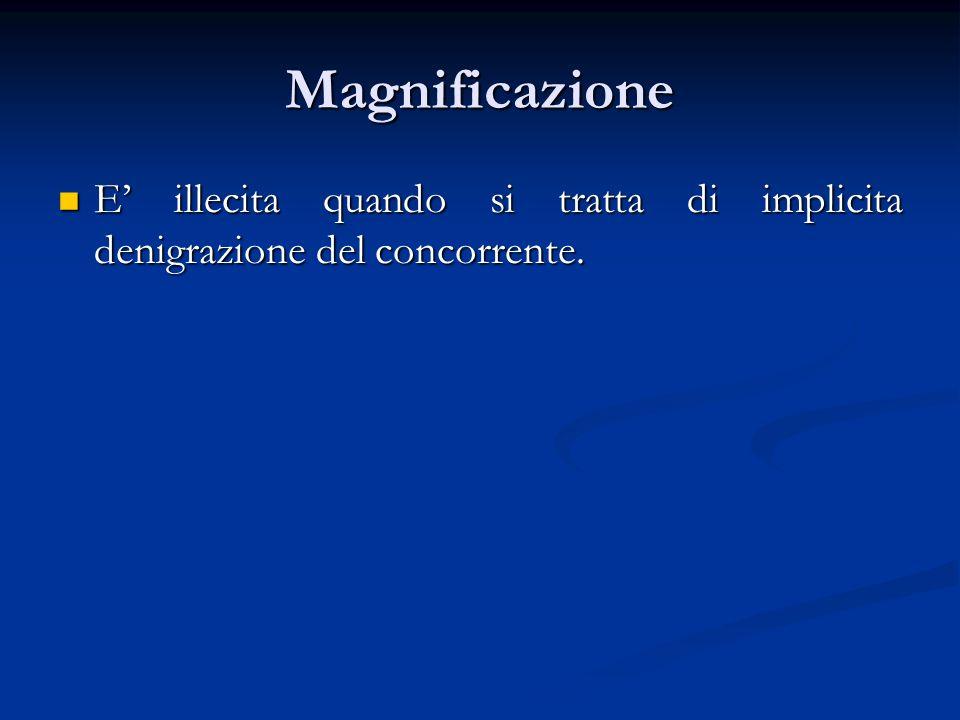Magnificazione E' illecita quando si tratta di implicita denigrazione del concorrente.