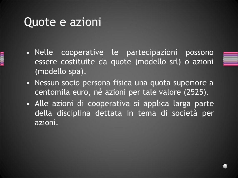 Quote e azioni Nelle cooperative le partecipazioni possono essere costituite da quote (modello srl) o azioni (modello spa).